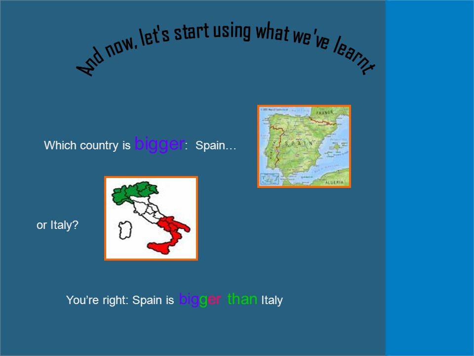 Which country is bigger : Spain… or Italy? You're right: Spain is bigger than Italy