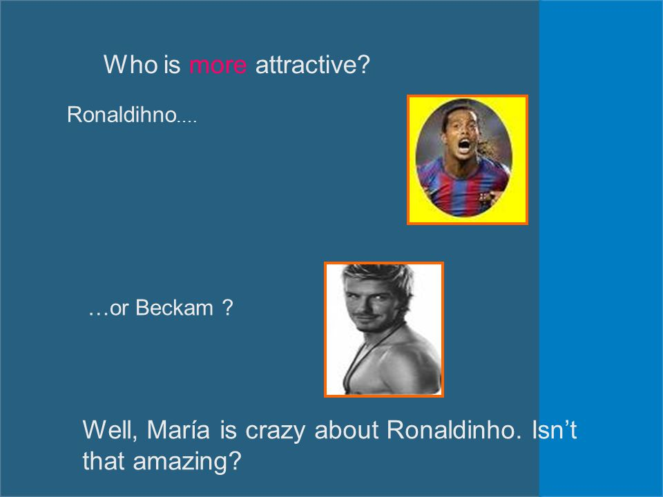 Who is more attractive? Ronaldihno …. …or Beckam ? Well, María is crazy about Ronaldinho. Isn't that amazing?