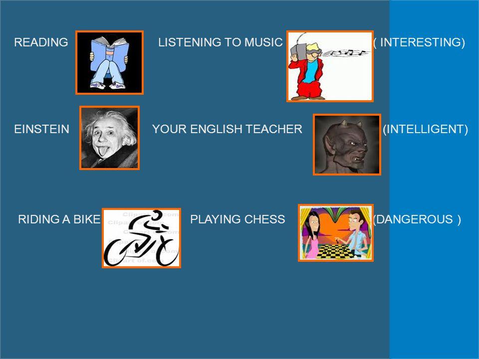 READING LISTENING TO MUSIC ( INTERESTING) EINSTEIN YOUR ENGLISH TEACHER (INTELLIGENT) RIDING A BIKE PLAYING CHESS (DANGEROUS )
