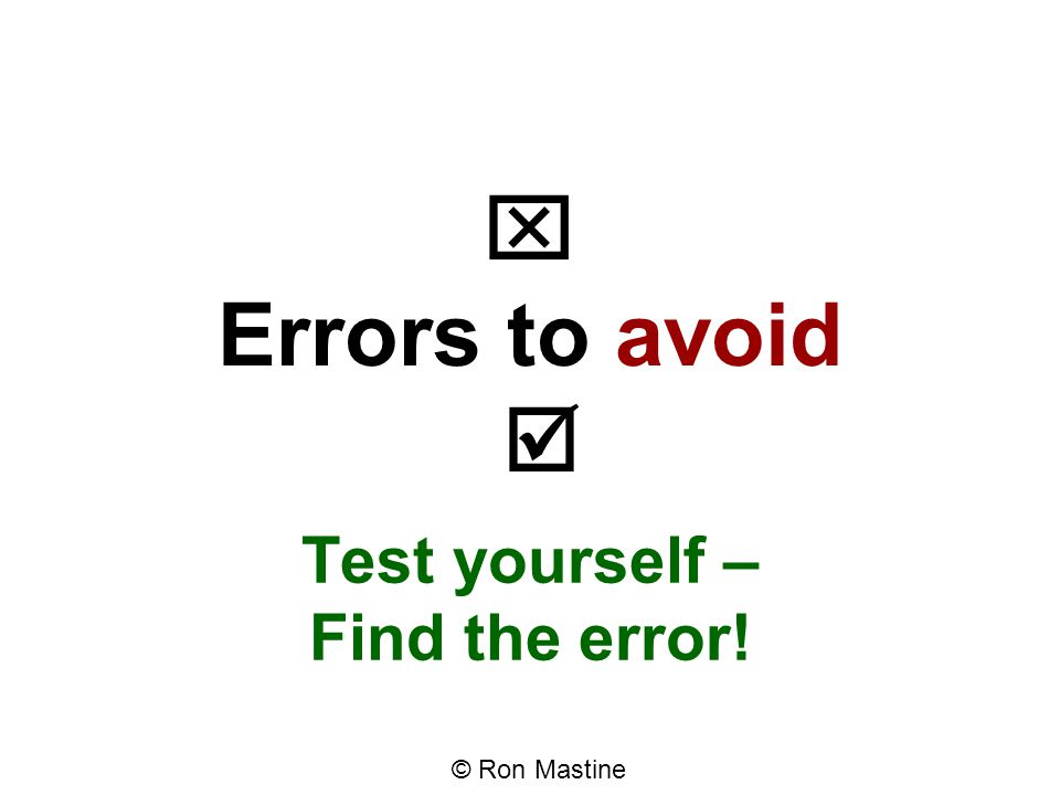  Errors to avoid  Test yourself – Find the error! © Ron Mastine
