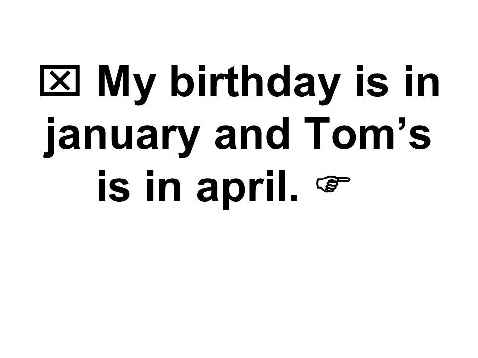  My birthday is in january and Tom's is in april. 