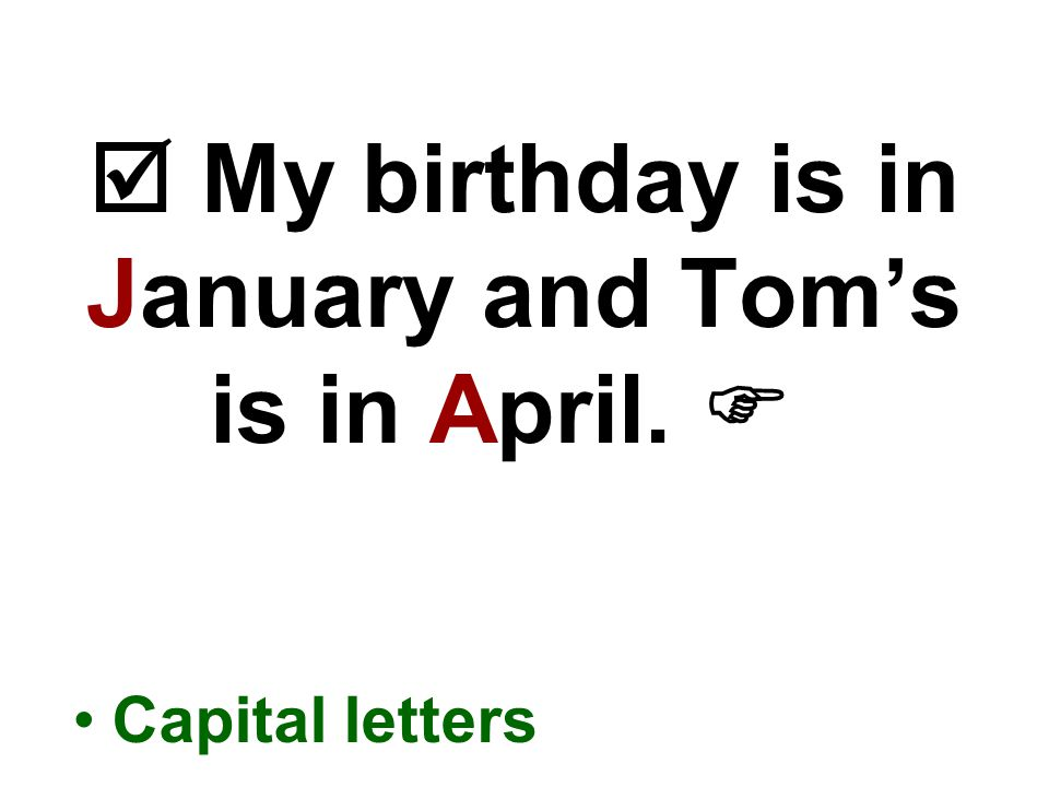  My birthday is in January and Tom's is in April.  Capital letters