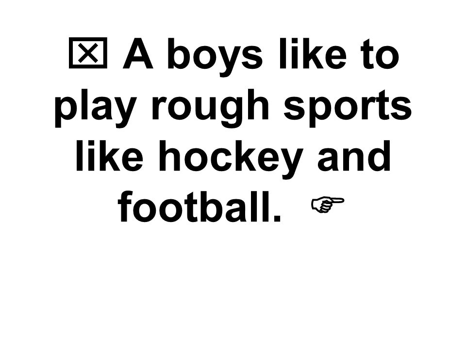  A boys like to play rough sports like hockey and football. 
