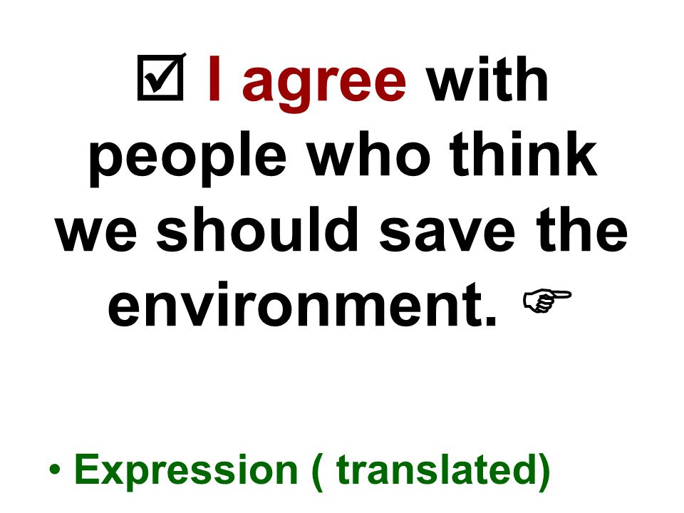  I agree with people who think we should save the environment.  Expression ( translated)
