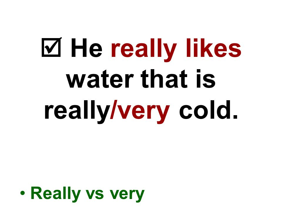  He really likes water that is really/very cold. Really vs very