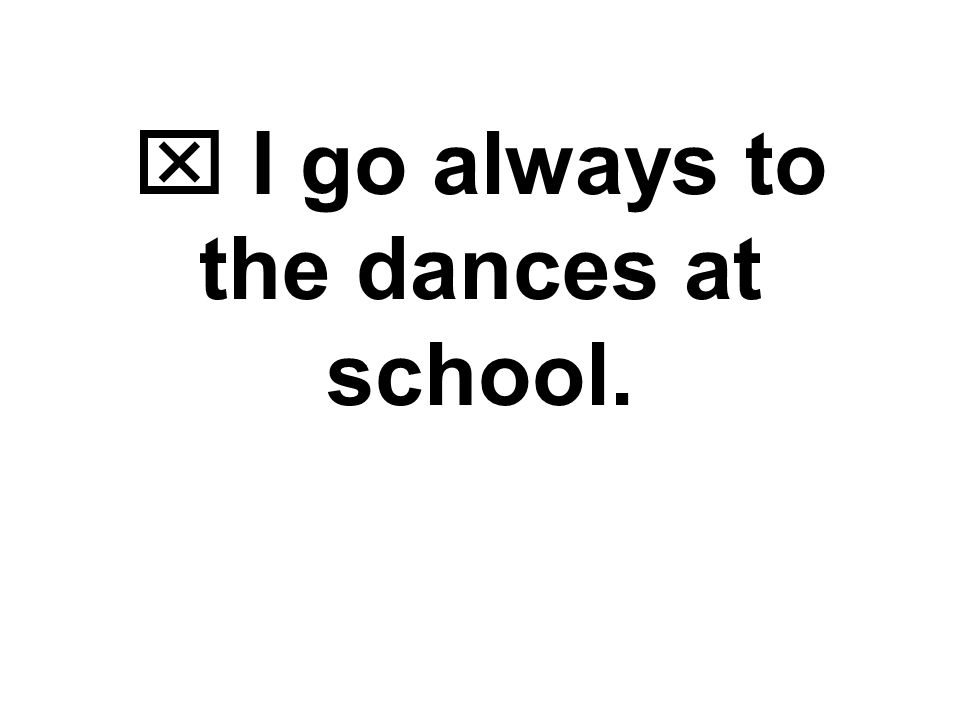  I always go to the dances at school. Adverbs before verbs
