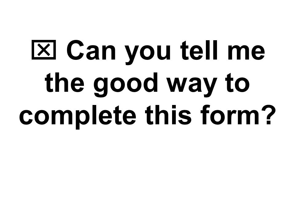  Can you tell me the good way to complete this form