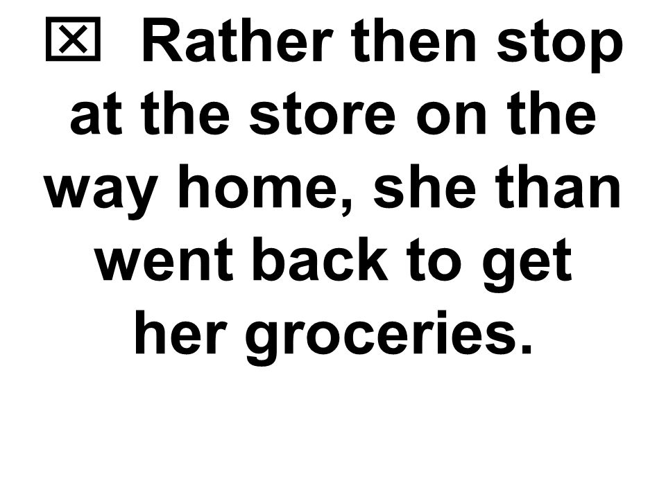  Rather than stop at the store on the way home, she then went back to get her groceries.