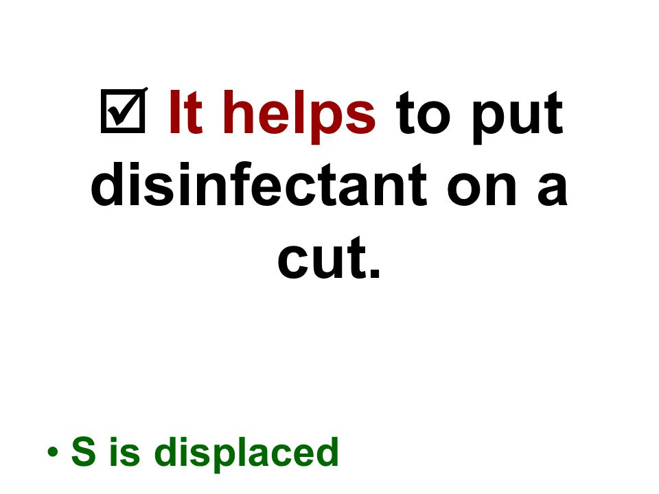  It helps to put disinfectant on a cut. S is displaced