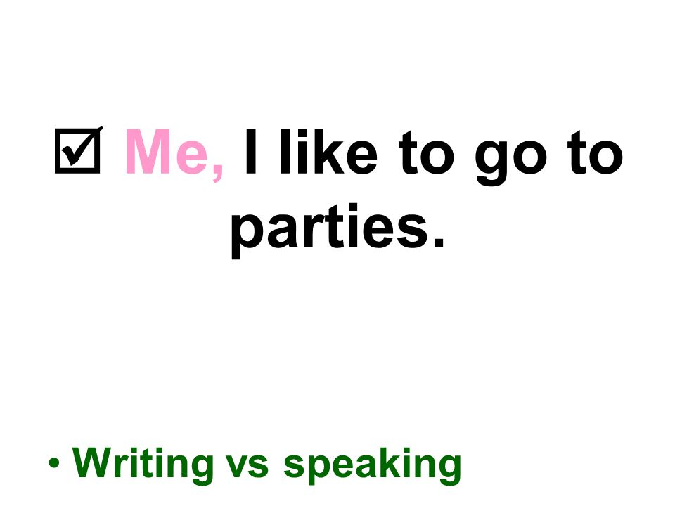  Me, I like to go to parties. Writing vs speaking