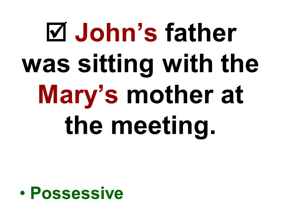  John's father was sitting with the Mary's mother at the meeting. Possessive