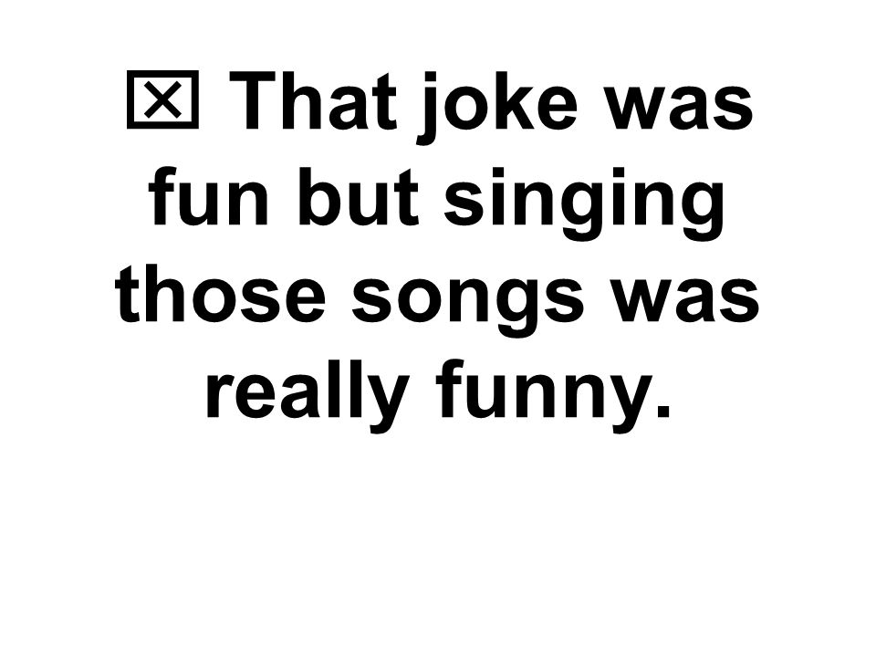  That joke was funny but singing those songs was really fun. Word Choice