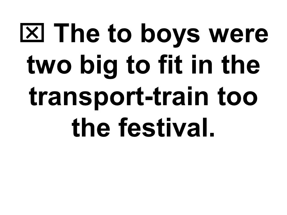  The two boys were too big to fit in the transport-train to the festival. Word Choice