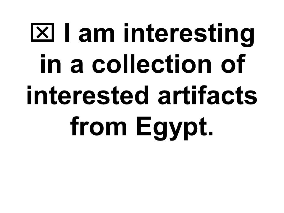  I am interested in a collection of interesting artifacts from Egypt. Word Choice