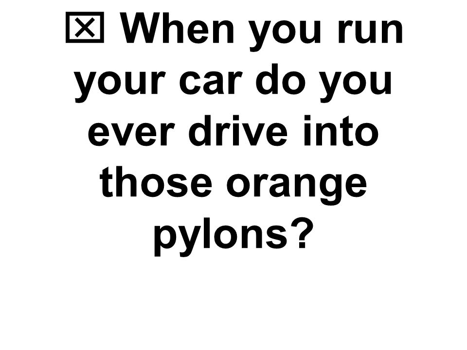  When you run your car do you ever drive into those orange pylons