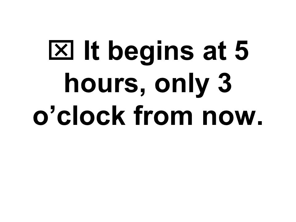  It begins at 5 hours, only 3 o'clock from now.