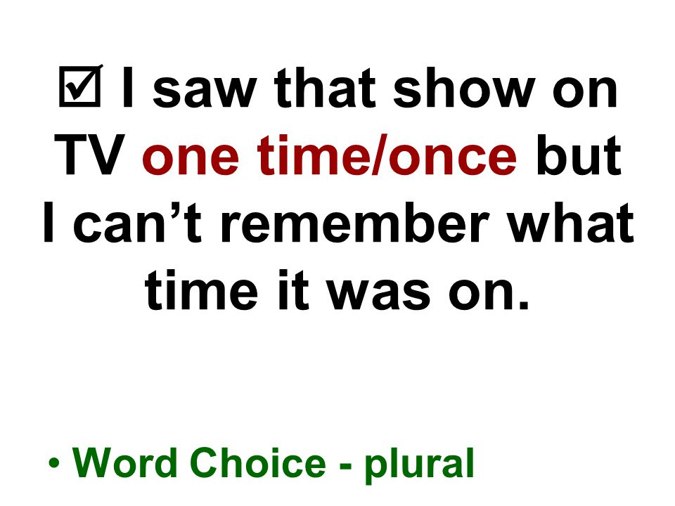  I saw that show on TV one time/once but I can't remember what time it was on.