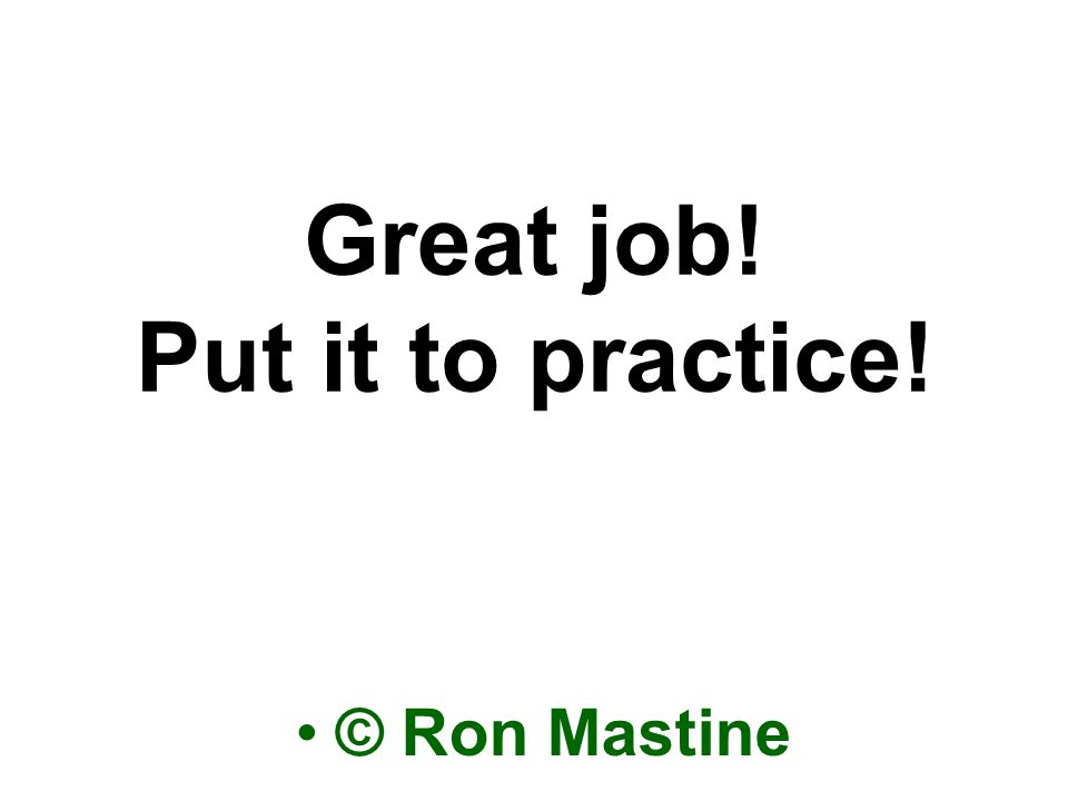 Great job! Put it to practice! © Ron Mastine