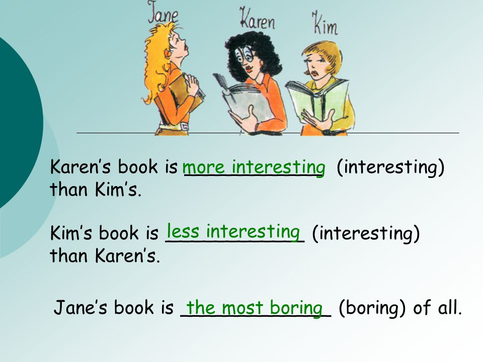 Karen's book is ____________ (interesting) than Kim's.