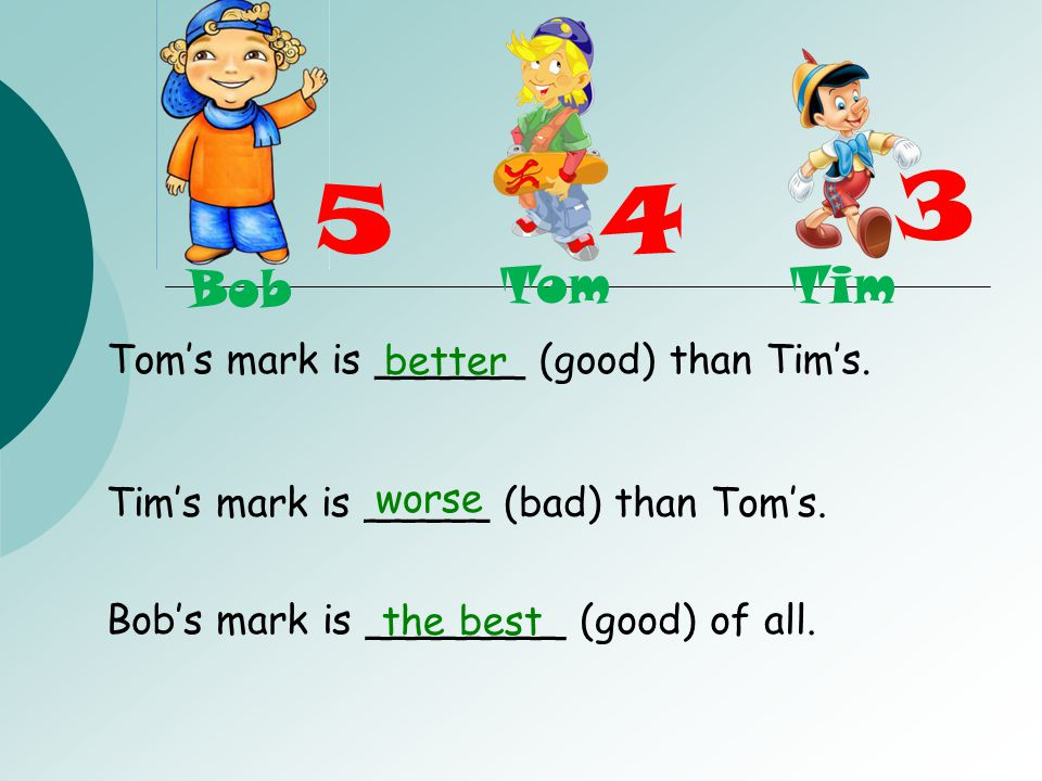 Tom's mark is ______ (good) than Tim's.Tim's mark is _____ (bad) than Tom's.