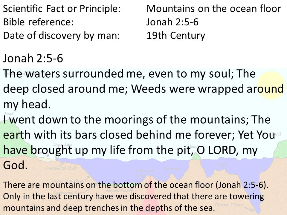 Scientific Fact or Principle:Mountains on the ocean floor Bible reference:Jonah 2:5-6 Date of discovery by man:19th Century There are mountains on the