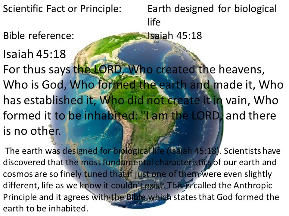Scientific Fact or Principle:Earth designed for biological life Bible reference:Isaiah 45:18 The earth was designed for biological life (Isaiah 45:18).