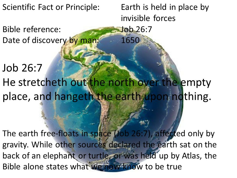 Scientific Fact or Principle:Earth is held in place by invisible forces Bible reference:Job 26:7 Date of discovery by man:1650 Job 26:7 He stretcheth