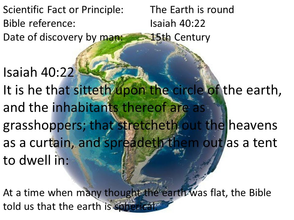 Scientific Fact or Principle:The Earth is round Bible reference:Isaiah 40:22 Date of discovery by man:15th Century Isaiah 40:22 It is he that sitteth