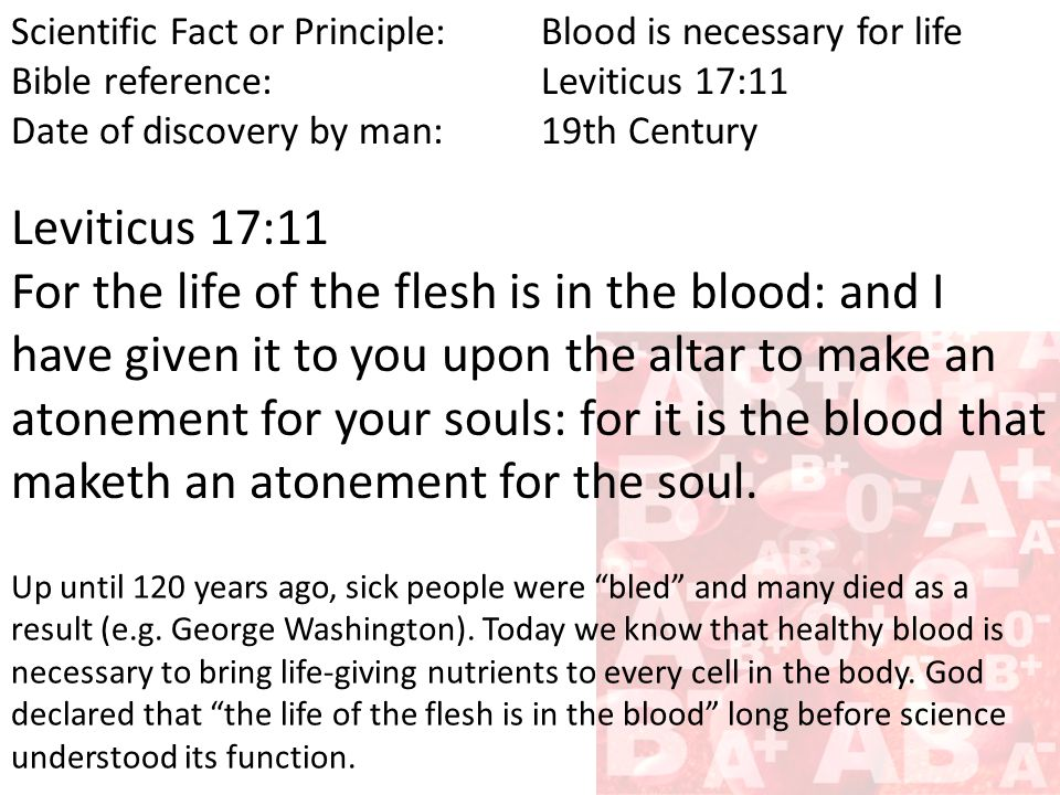 Scientific Fact or Principle:Blood is necessary for life Bible reference:Leviticus 17:11 Date of discovery by man:19th Century Leviticus 17:11 For the