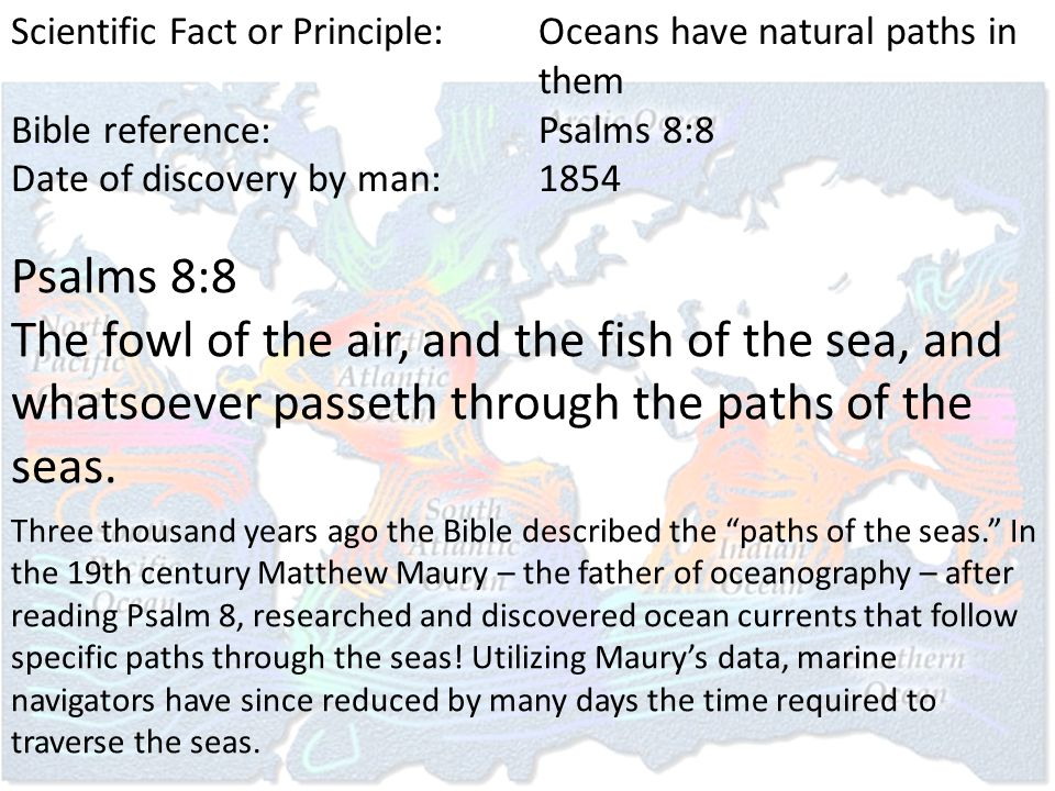 Scientific Fact or Principle:Oceans have natural paths in them Bible reference:Psalms 8:8 Date of discovery by man:1854 Psalms 8:8 The fowl of the air