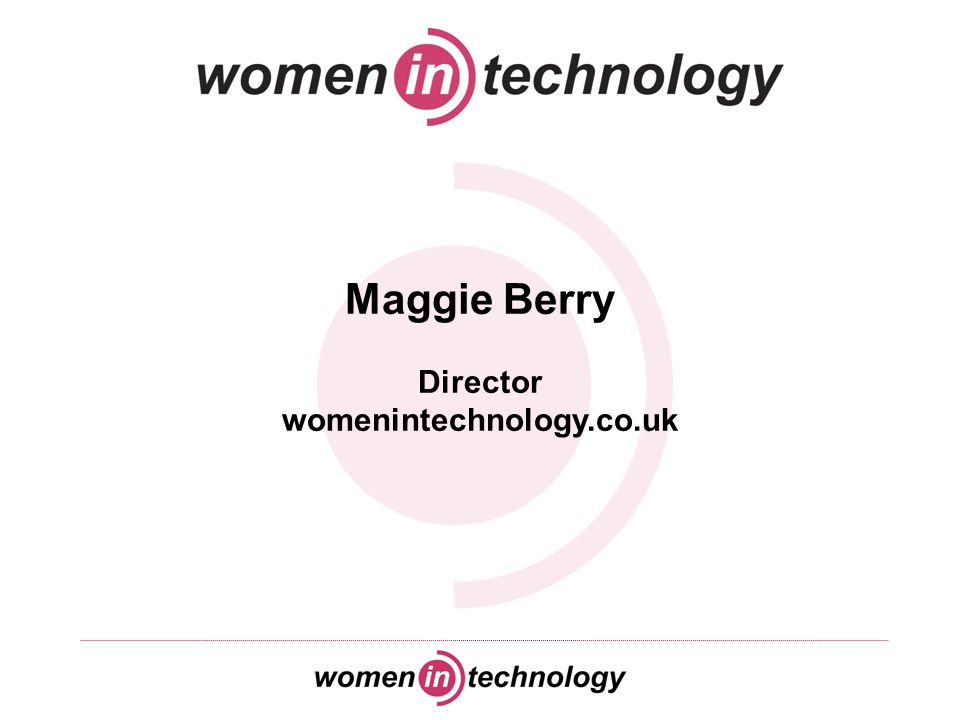 About me… Maggie Berry - Director, womenintechnology.co.uk Been involved with womenintechnology.co.uk since its inception in the autumn of 2004 Active in all aspects of the website and networking activities we organise Background in technology recruitment within the financial services - four years as a recruiter with McGregor Boyall Associates Experience of recruiting and placing female technology candidates Keen interest in increasing the number of women working in the technology profession