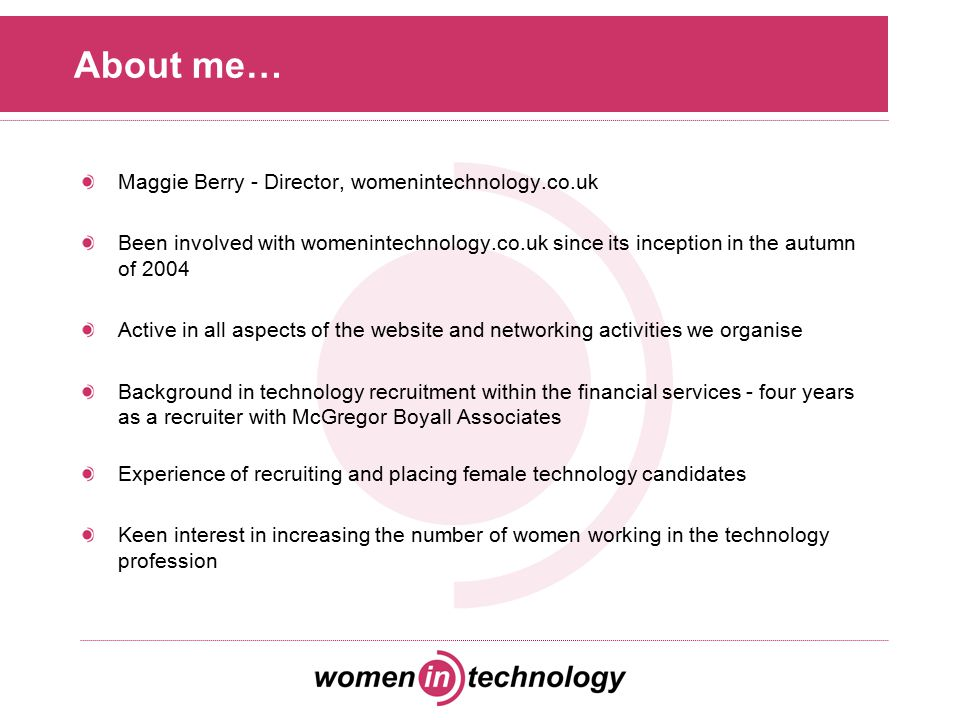 About me… Maggie Berry - Director, womenintechnology.co.uk Been involved with womenintechnology.co.uk since its inception in the autumn of 2004 Active