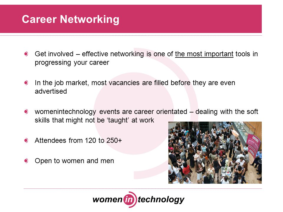 Career Networking Get involved – effective networking is one of the most important tools in progressing your career In the job market, most vacancies are filled before they are even advertised womenintechnology events are career orientated – dealing with the soft skills that might not be 'taught' at work Attendees from 120 to 250+ Open to women and men