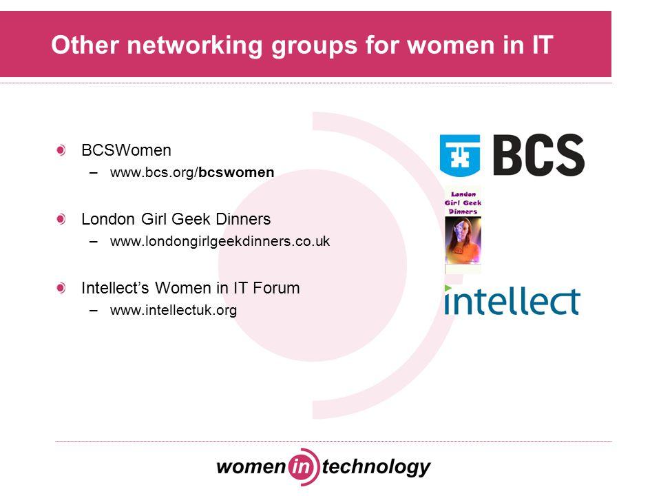 Other networking groups for women in IT BCSWomen –www.bcs.org/bcswomen London Girl Geek Dinners –www.londongirlgeekdinners.co.uk Intellect's Women in