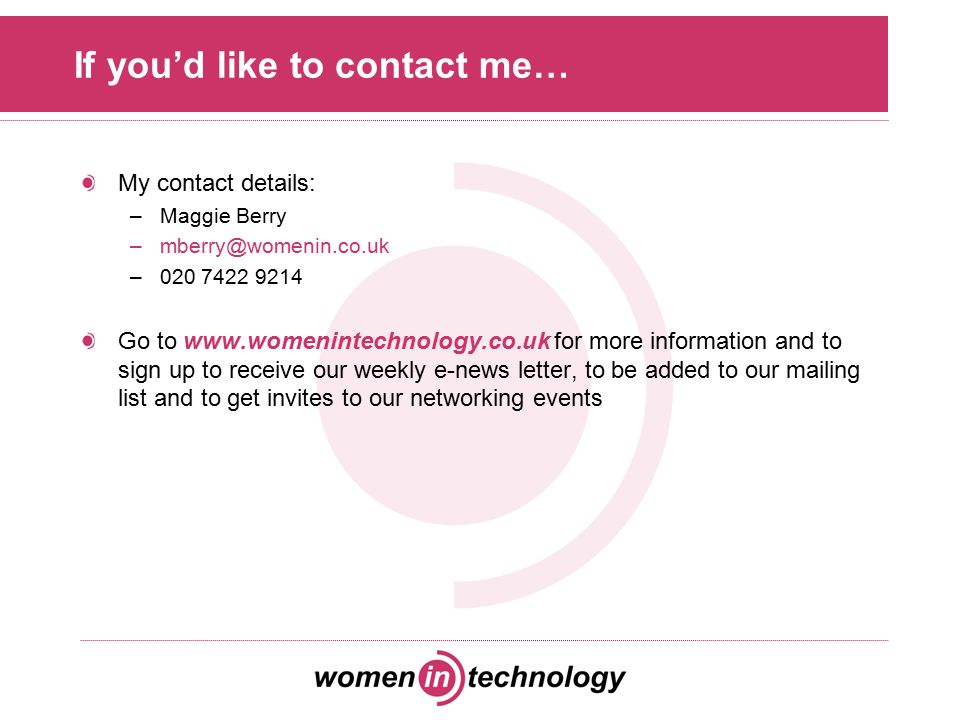 If you'd like to contact me… My contact details: –Maggie Berry –mberry@womenin.co.uk –020 7422 9214 Go to www.womenintechnology.co.uk for more informa