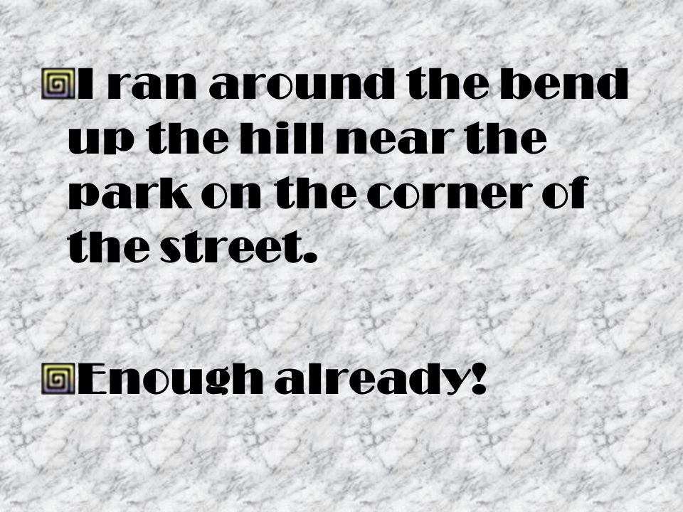 I ran around the bend up the hill near the park on the corner of the street. Enough already!