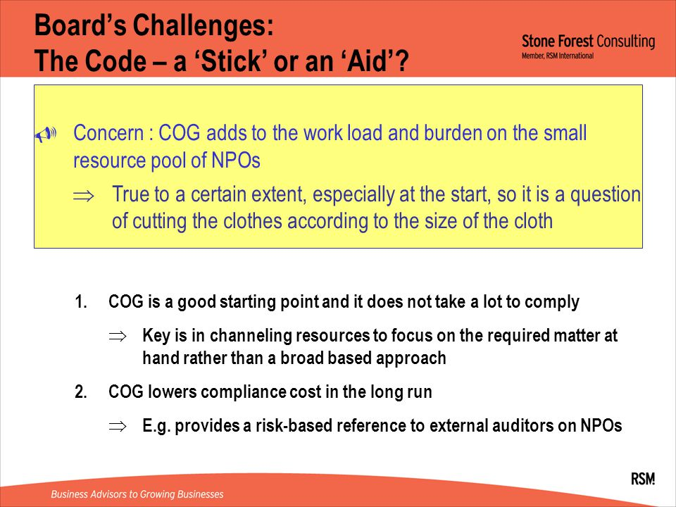 Board's Challenges: Cascading the Board's Directions  Board's directions often time remain as 'wish list'  Boils down to execution problems – major stumbling blocks include  Square peg, round holes : difficulties in adapting guidelines as most view operations as unique  Wholesale adaptation makes manual non-operational  The perennial cost and talent issue 1.Guidelines are meant especially for smaller NPOs which may have difficulties coming up with own corporate governance framework 2.Board show of support in operating team is key 3.Open 2-way communication plays an important part 4.Finding the 'right size' professional help