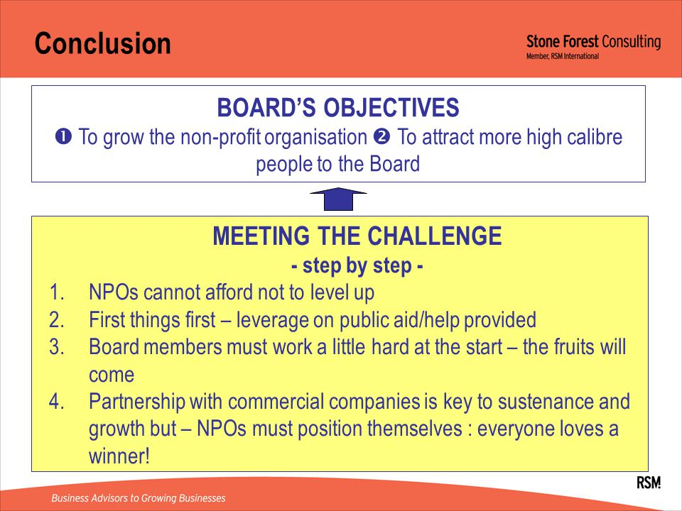Conclusion BOARD'S OBJECTIVES  To grow the non-profit organisation  To attract more high calibre people to the Board MEETING THE CHALLENGE - step by step - 1.NPOs cannot afford not to level up 2.First things first – leverage on public aid/help provided 3.Board members must work a little hard at the start – the fruits will come 4.Partnership with commercial companies is key to sustenance and growth but – NPOs must position themselves : everyone loves a winner!