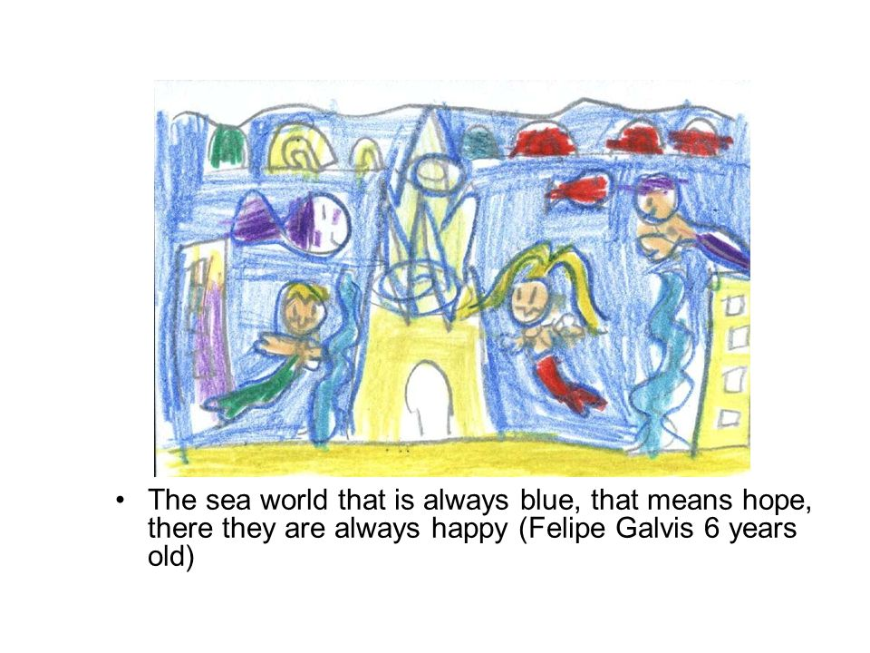 The sea world that is always blue, that means hope, there they are always happy (Felipe Galvis 6 years old)