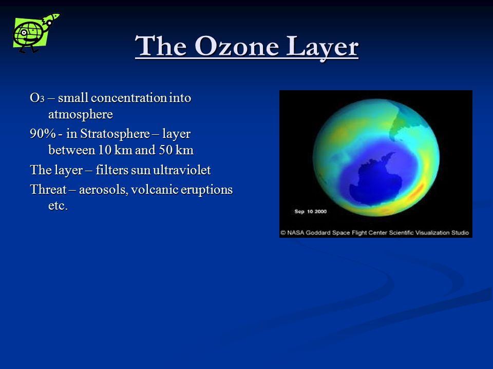 The Ozone Layer O 3 – small concentration into atmosphere 90% - in Stratosphere – layer between 10 km and 50 km The layer – filters sun ultraviolet Threat – aerosols, volcanic eruptions etc.
