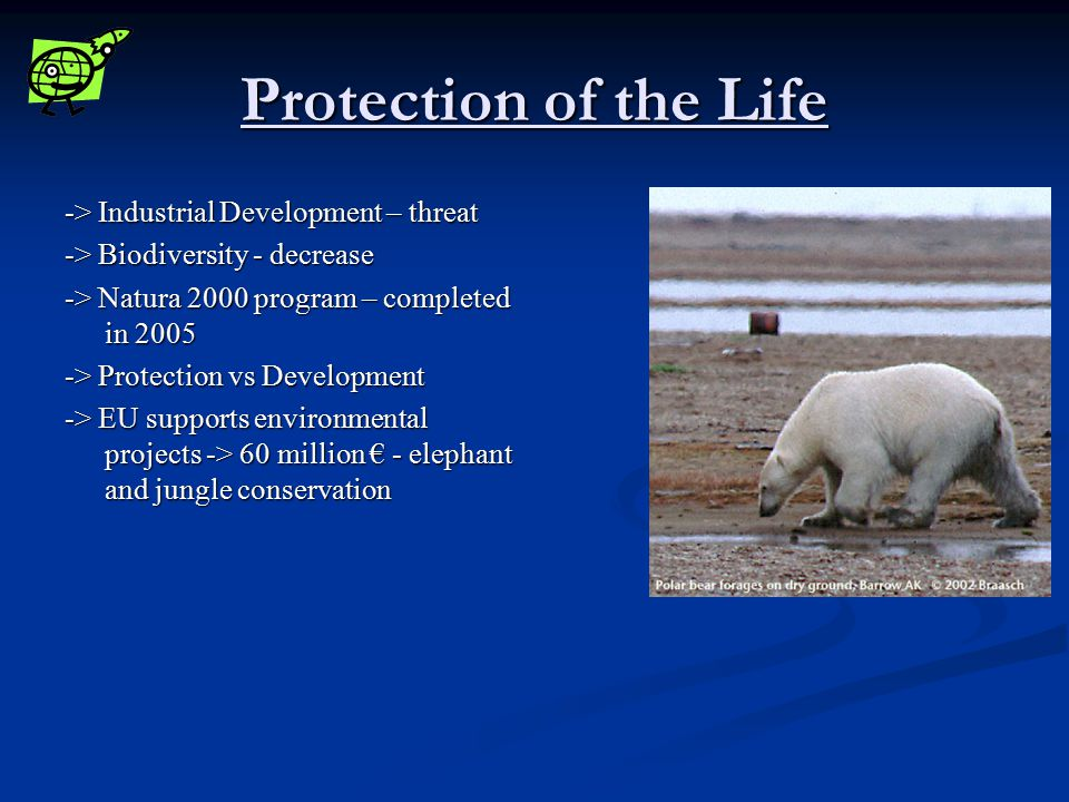 Protection of the Life -> Industrial Development – threat -> Biodiversity - decrease -> Natura 2000 program – completed in 2005 -> Protection vs Development -> EU supports environmental projects -> 60 million € - elephant and jungle conservation