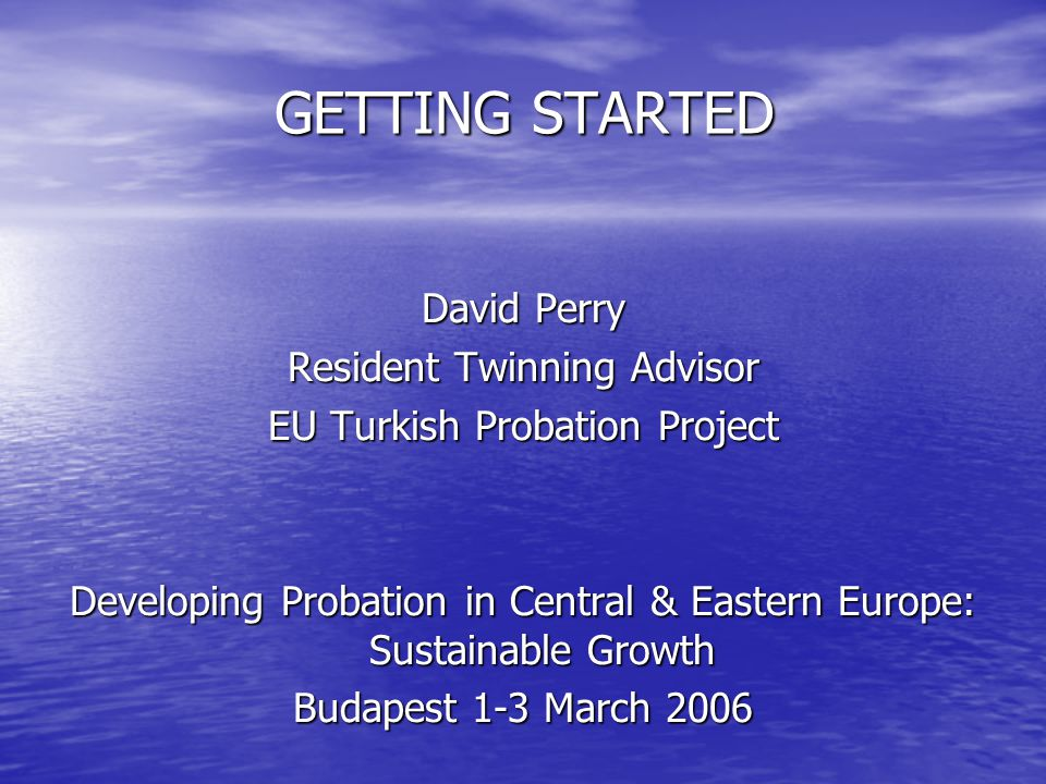 GETTING STARTED David Perry Resident Twinning Advisor EU Turkish Probation Project Developing Probation in Central & Eastern Europe: Sustainable Growth Budapest 1-3 March 2006