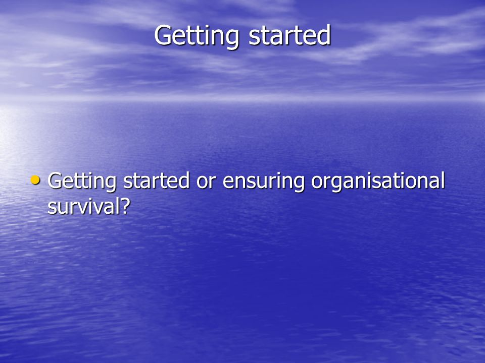 Getting started Getting started or ensuring organisational survival.