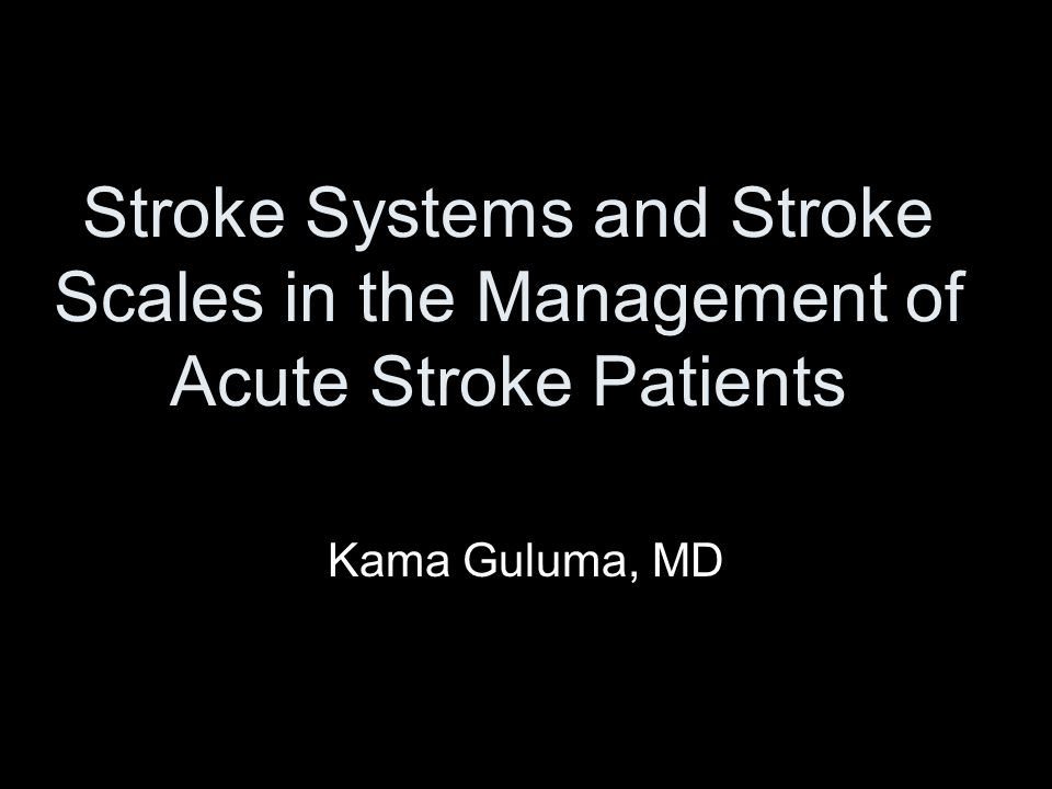 Stroke Systems and Stroke Scales in the Management of Acute Stroke Patients Kama Guluma, MD