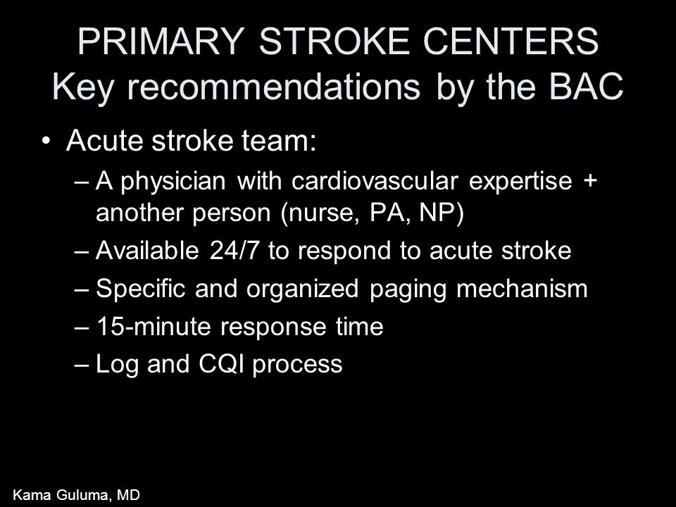 PRIMARY STROKE CENTERS Key recommendations by the BAC Acute stroke team: –A physician with cardiovascular expertise + another person (nurse, PA, NP) –Available 24/7 to respond to acute stroke –Specific and organized paging mechanism –15-minute response time –Log and CQI process Kama Guluma, MD