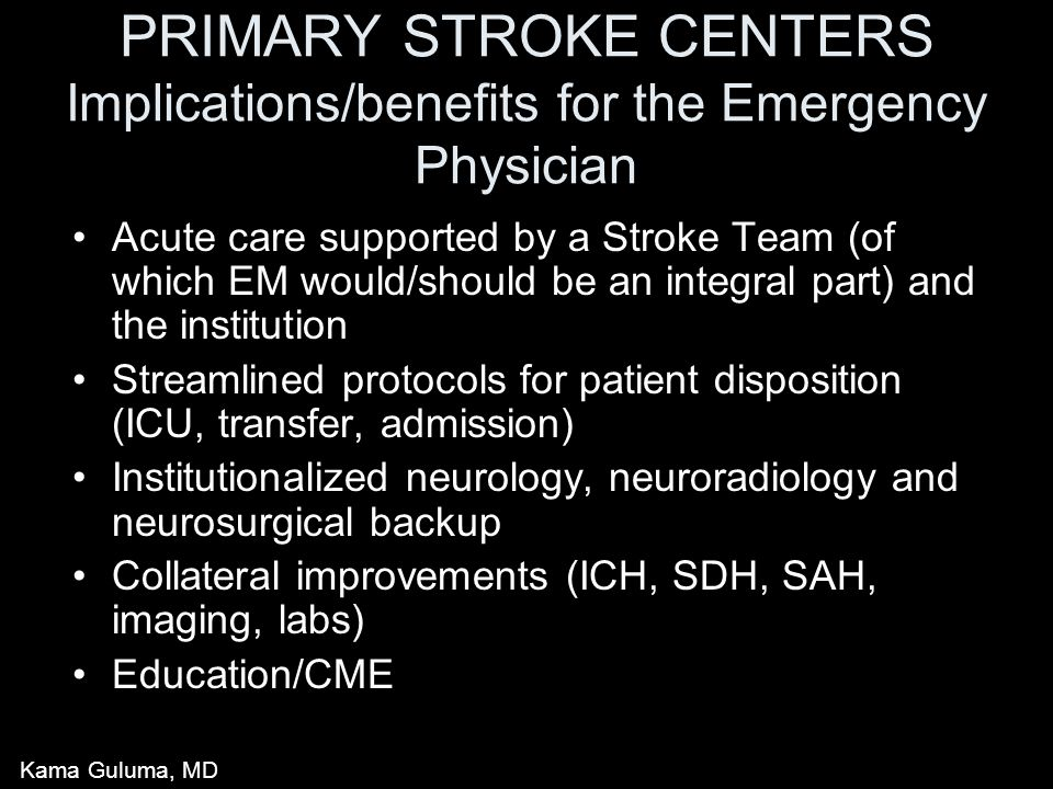 PRIMARY STROKE CENTERS Implications/benefits for the Emergency Physician Acute care supported by a Stroke Team (of which EM would/should be an integral part) and the institution Streamlined protocols for patient disposition (ICU, transfer, admission) Institutionalized neurology, neuroradiology and neurosurgical backup Collateral improvements (ICH, SDH, SAH, imaging, labs) Education/CME Kama Guluma, MD