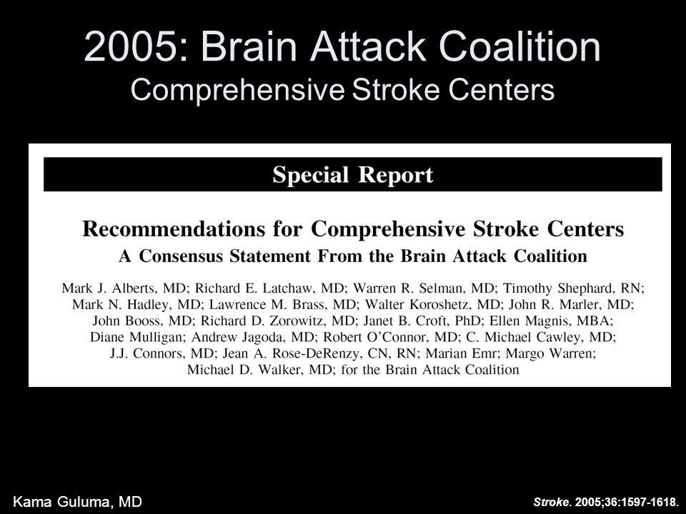 2005: Brain Attack Coalition Comprehensive Stroke Centers Stroke. 2005;36:1597-1618. Kama Guluma, MD