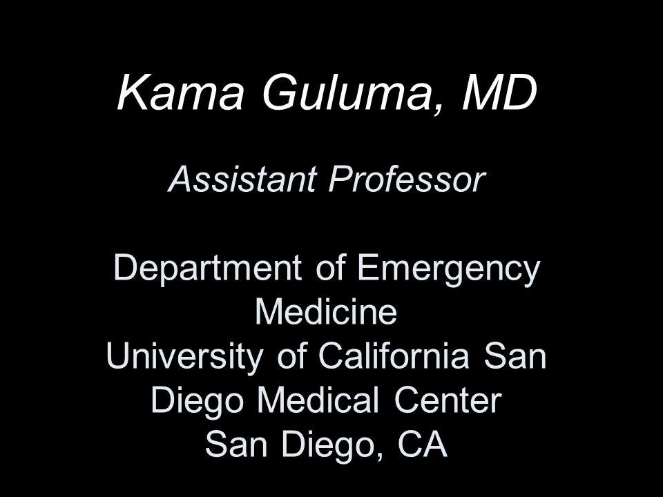 Kama Guluma, MD Assistant Professor Department of Emergency Medicine University of California San Diego Medical Center San Diego, CA