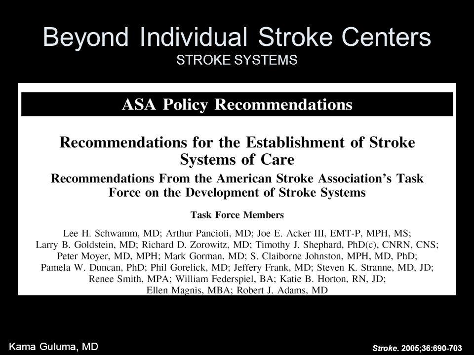Beyond Individual Stroke Centers STROKE SYSTEMS Stroke. 2005;36:690-703 Kama Guluma, MD