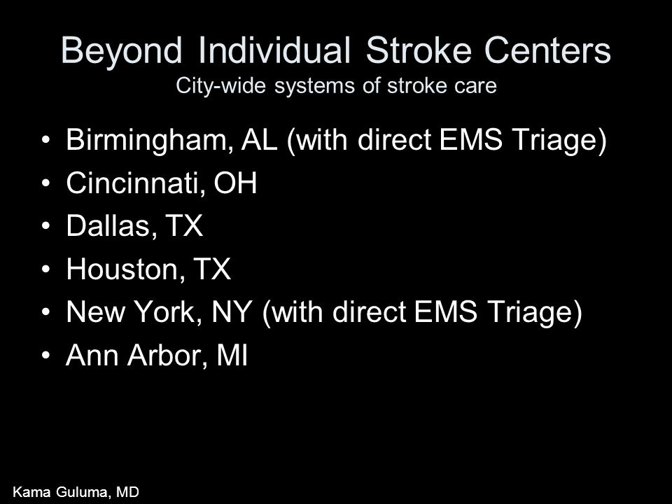 Beyond Individual Stroke Centers City-wide systems of stroke care Birmingham, AL (with direct EMS Triage) Cincinnati, OH Dallas, TX Houston, TX New York, NY (with direct EMS Triage) Ann Arbor, MI Kama Guluma, MD